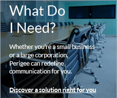 What Do I Need? Whether you're a small business or a large corporation, Perigeee can redefine communication for you.